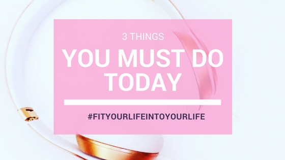 3 Things You Need To Do Today