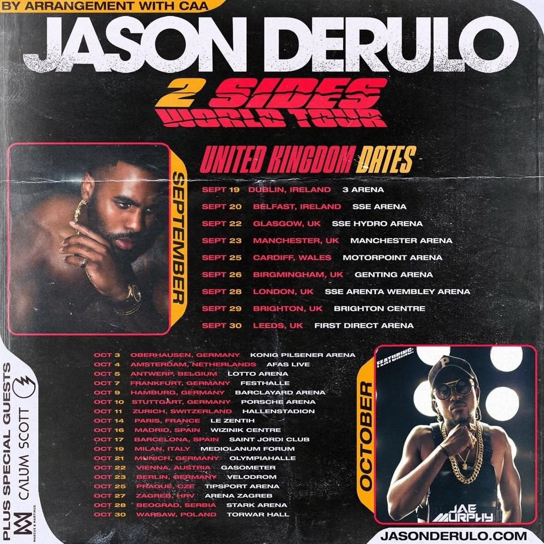 Fall 2018 Tour - International Superstar, Jason Derulo, teams up with his Celebrity DJ, Jae Murphy to open up his 2 Sides World Tour in Europe! The tour will start on September 19th, 2018 in Dublin, Ireland with a full line-up of special guest surprises. Jae Murphy will be featured as an opening act at the beginning of the show and will also join Jason Derulo for the headlining finale to close the show.