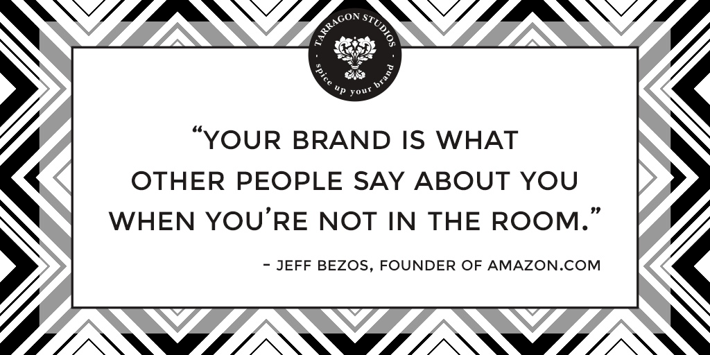 """""""your brand is what other people say about you when you're not in the room."""" - Jeff Bezos, founder of Amazon.com"""