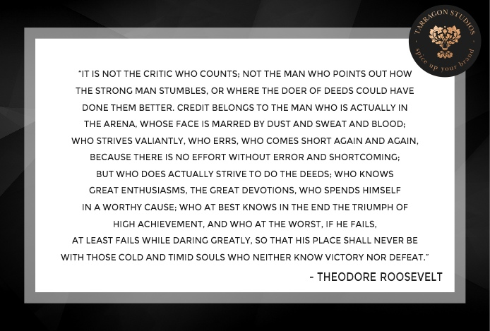 """""""it is not the critic who counts; not the man who points out how the strong man stumbles, or where the doer of deeds could have done them better, the credit belongs to the man who is actually in the arena, whose face is marred by dust and sweat and blood; who strives valiantly, who errs, who comes short again and again, because there is no effort without error and shortcoming; but who does actually strive to do the deeds, who knows great enthusiasms, the great devotions, who spends himself in a worthy cause, who at the best knows in the end the triumph of high achievement, and who at the worst, if he fails, at least fails while daring greatly, so that his place will never be with those cold and timid souls who neither know victory nor defeat."""" theodore roosevelt quote"""