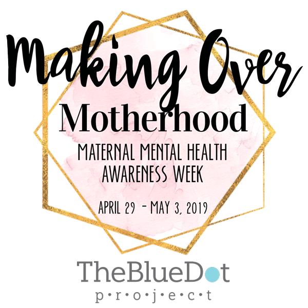 Making Over Motherhood Maternal Mental Health Awareness Week April 29 - May 3, 2019 The BlueDot Promect