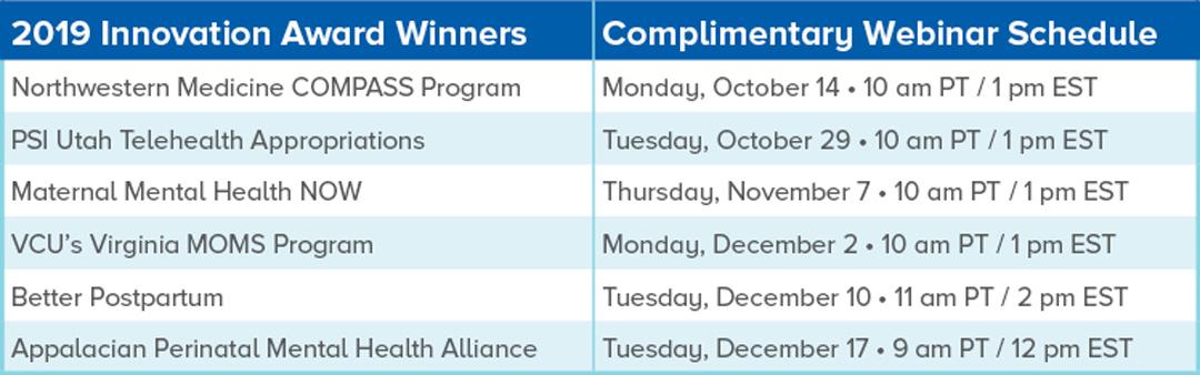 2019 Innovation Award Winners Complimentary Webinar Schedule  Northwestern Medicine COMPASS Program  Monday, October 14 • 10 am PT / 1 pm EST  PSI Utah Telehealth Appropriations  Tuesday, October 29 • 10 am PT / 1 pm EST  Maternal Mental Health NOW  Thursday, November 7 • 10 am PT / 1 pm EST  VCU's Virginia MOMS Program  Monday, December 2 • 10 am PT / 1 pm EST  Better Postpartum  Tuesday, December 10 • 11 am PT / 2 pm EST  Appalacian Perinatal Mental Health Alliance  Tuesday, December 17 • 9 am PT / 12 pm EST