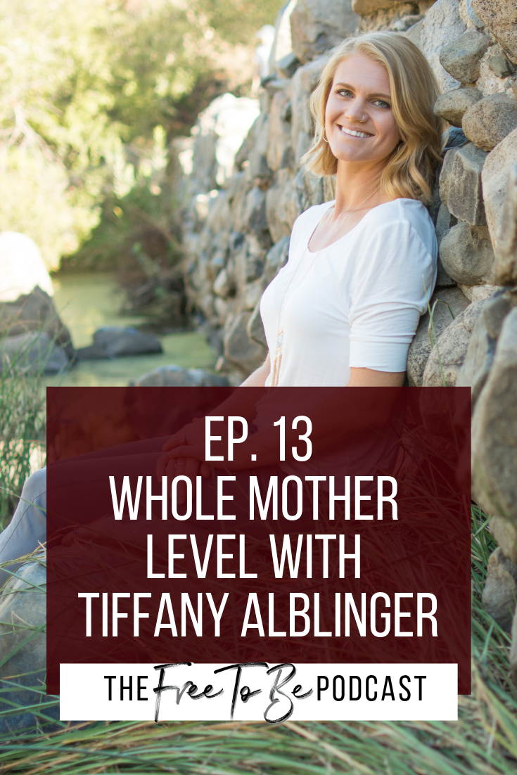 Episode 13 Free to Be Podcast Whole Mother Level with Tiffany Alblinger | motherhood, support, postpartum, advice for mothers | Michelle Knight