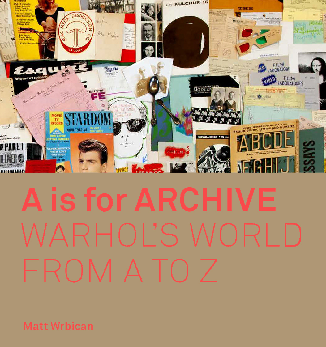 A is for Archive: Warhol's World from A to Z - by Matt Wrbican, an illustrated anthology of writings based upon twenty years of exhibitions. Published by Yale University Press and The Andy Warhol Museum, 2019.