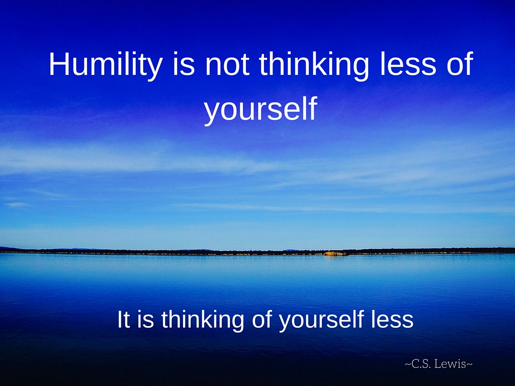 """""""Humility is not thinking less of yourself....jpg"""