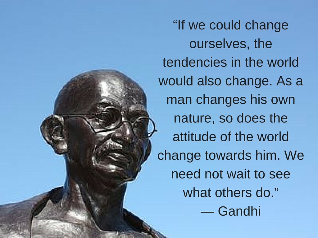 """""""If we could change ourselves, the tendencies in the world would also change. As a man changes his own nature, so does the attitude of the world change towards him.""""— Gandhi.jpg"""