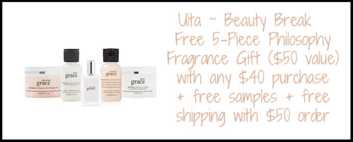 Ulta ~ Beauty Break ~  Free 5-Piece Philosophy Fragrance Gift  ($50 value) with any $40 purchase (Add to cart) + free samples + free shipping with $50 order