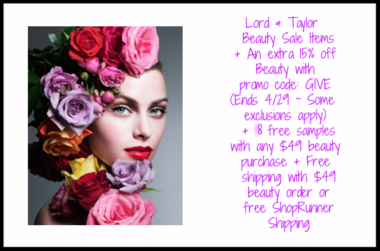 Lord & Taylor ~  Beauty Sale Items  + An extra 15% off Beauty with promo code: GIVE (Ends 4/29 ~ Some exclusions apply) + 8 free samples with any $49 beauty purchase + Free shipping with $49 beauty order or free ShopRunner Shipping