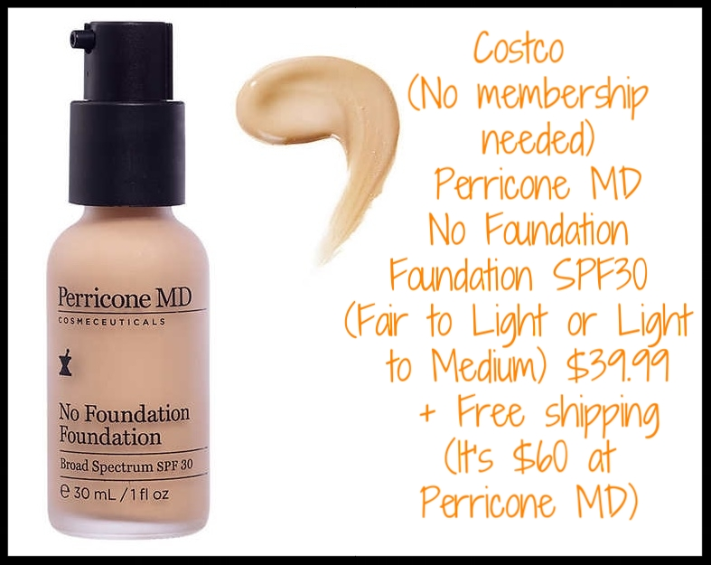 Costco (No membership needed) ~ Perricone MD  No Foundation Foundation SPF30  (Fair to Light or Light to Medium) $39.99 + Free shipping (It's $60 at  PerriconeMD )