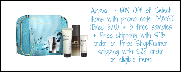 Ahava   ~ 50% Off of Select Items with promo code: MAY50 (Ends 5/10) + 3 free samples + Free shipping with $75 order or Free ShopRunner shipping with $25 order on eligible items
