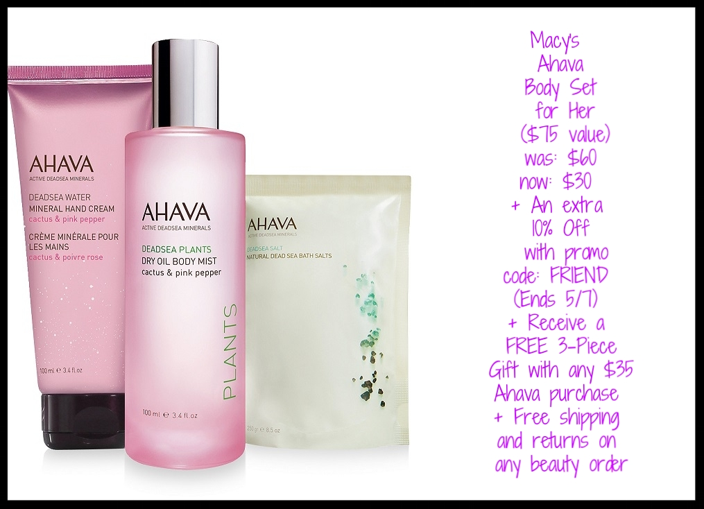Macy's ~  Ahava  ~ Body Set for Her ($75 value) was: $60 now: $30 + An extra 10% Off with promo code: FRIEND (Ends 5/7) + Receive a FREE 3-Piece Ahava Gift with any $35 Ahava purchase+ Free shipping and returns on any beauty order