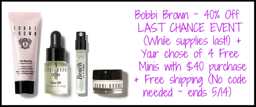 Bobbi Brown ~  40% Off LAST CHANCE EVENT  (While supplies last!) + Your chose of 4 Free Minis with $40 purchase + Free shipping (No code needed~ ends 5/14)