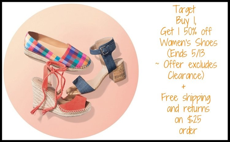 Target  ~ Buy 1, Get 1 50% off Women's Shoes (Ends 5/13 ~ Offer excludes Clearance)+ Free shipping and returns on $35 order