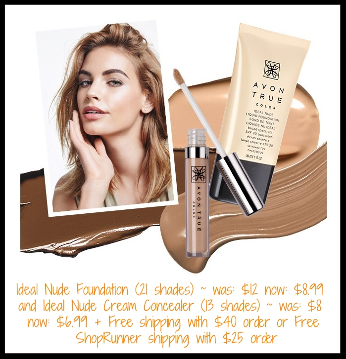 Avon ~ Avon True Color  means  the color you buy is the color you apply .Avon True Color Ideal Nude Foundation (21 shades) ~ was: $12 now $8.99 and Avon True Color Ideal Nude Cream Concealer (13 shades) ~ was: $8 now $6.99 + 3-Piece True Color Spring Set ($30 value) for $10 with any $40 purchase + Free shipping with $40 order or Free ShopRunner shipping with $25 order