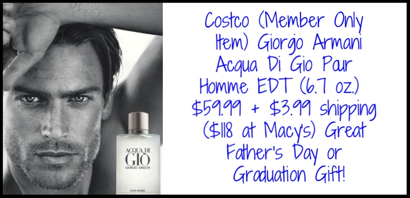 Costco  (Member Only Item) ~ Giorgio Armani Acqua Di Gio Pour Homme EDT (6.7 oz.) $59.99 + $3.99 shipping ($118 at  Macy's ) Great Father's Day or Graduation Gift!