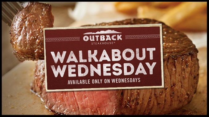 Outback Steakhouse  ~ It's Walkabout Wednesday! Choice of 6oz. steak or grilled chicken served with Aussie Fries and paired with a small domestic draft beer or an ice, cold Coca-Cola products! (OFFER NOT VALID IN AR, OR, PA, UT, WA COUNTIES OF HAWAII AND MAUI, HI; CITIES OF CUMMING, STONE MOUNTAIN, AND SUWANEE, GA; AND GWINNETT COUNTY, GA.)