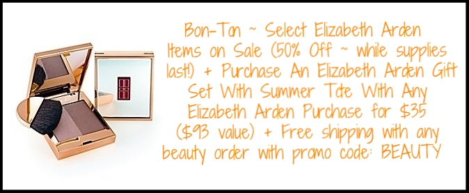 Bon-Ton ~ Select  Elizabeth Arden  Items on Sale (50% Off ~ while supplies last!) + Purchase An  Elizabeth Arden Gift Set With Summer Tote  With Any Purchase for $35 ($93 value)+ Free shipping with any beauty order with promo code: BEAUTY / More Elizabeth Arden Sale Items: Elizabeth Arden Beautiful Color Smooth Line Lip Pencil in Coral  ~ was: $18.50 now: $9.25 / Elizabeth Arden Beautiful Color Eye Shadow Duos in Black Tie  ~ was: $28.50 now: $14.25 / Elizabeth Arden Ceramide Ultra Lipstick in Cameo  ~ was: $24 now: $12 / Elizabeth Arden Dual Perfection Brow Shaper & Eyeliner in Ebony  ~ was: $22.50 now: $11.25 / Elizabeth Arden Beautiful Color Eye Shadow Singles in Shimmering Emerald  ~ was: $18.50 now: $9.25 (While supplies last!)