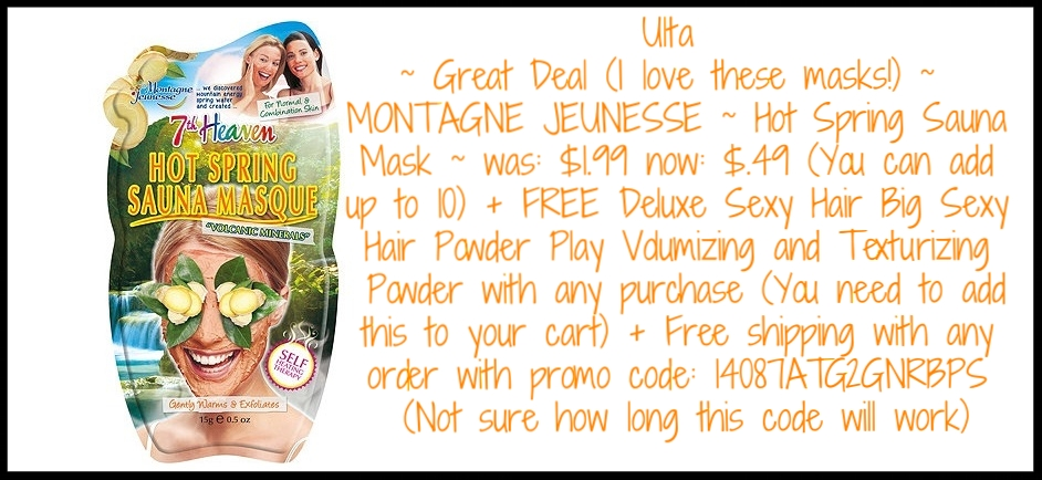 Ulta ~ Great Deal (I love these masks!) ~MONTAGNE JEUNESSE ~  Hot Spring Sauna Mask ~ was: $1.99 now: $.49 (You can add up to 10) +FREE Deluxe  Sexy Hair Big Sexy Hair Powder Play Volumizing and Texturizing Powder with any purchase (You need to add this to your cart)+ Free shipping with any order with promo code: 14087ATG2GNRBPS (Not sure how long this code will work)