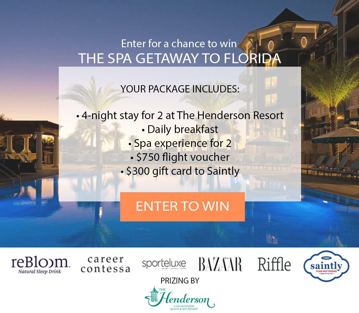 Enter for a chance to win  The Spa Getaway to The Henderson Resort in Destin, Florida!   YOUR PACKAGE INCLUDES:     5-day/4-night accommodations for two at The Henderson in Destin, Florida   Daily breakfast for two during stay   One spa experience for two during stay     $750 Flight voucher     $300 gift card to Saintly  (Must be 18 years of age and has reached the age of majority in their jurisdiction of residence at the time of opt-in (19 in Alabama and Nebraska; 21 in Mississippi) and lives within the continental United States (excluding Rhode Island) and has a valid email address. (Ends on 7/22/2017 at 3:59am)
