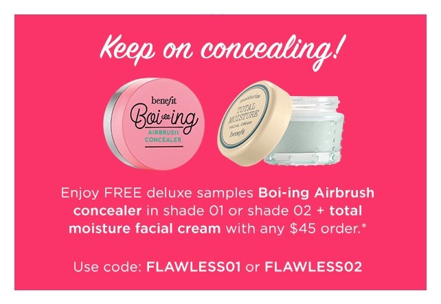 Benefit Cosmetics  ~ Free Deluxe Duo with $45 purchase with promo code: FLAWLESS01 or FLAWLESS02 (Ends 7/31 at 11:59 PM Pacific or while supplies last)+ 2 free samples with any order + Free shipping with $50 order