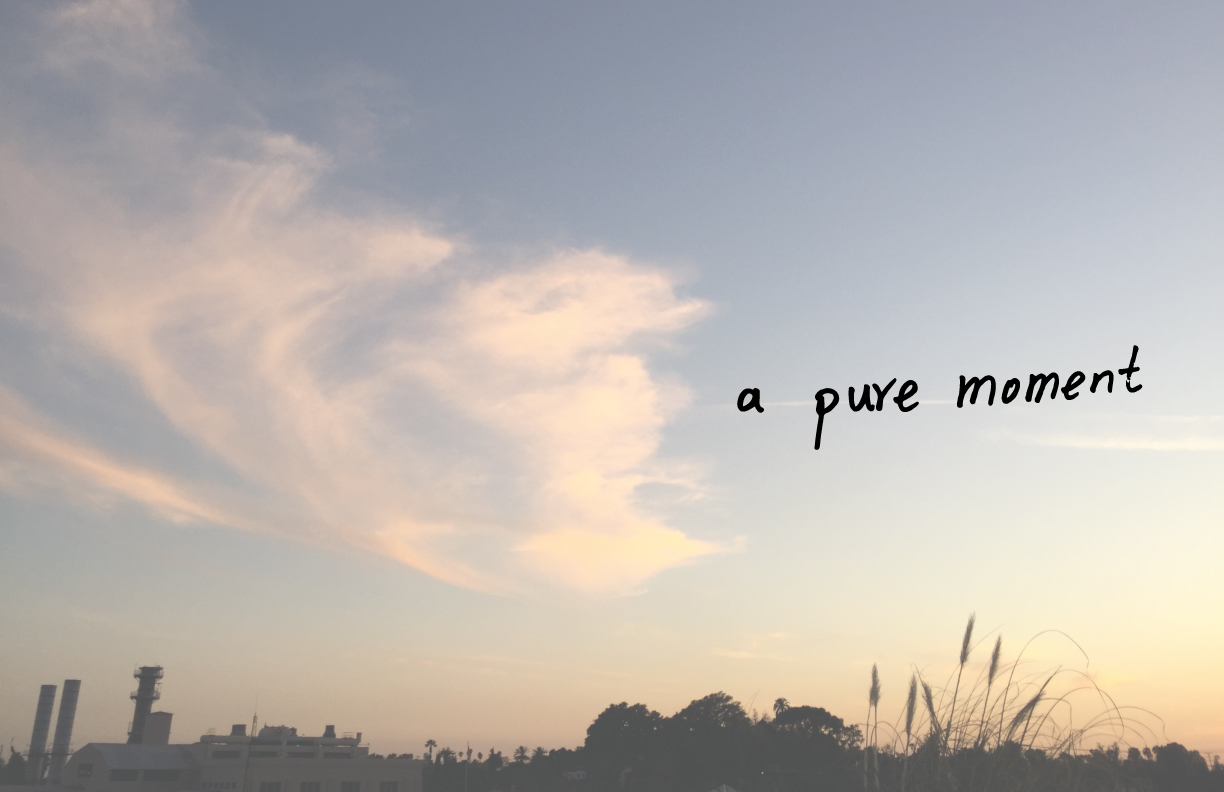 Pure moment-the moment that you and your senses are having a conversation.