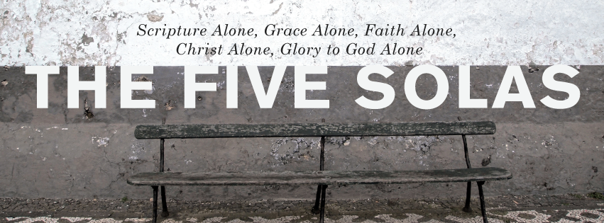 The Five Solas  - Exploring the five doctrines that fueled the Protestant Reformation