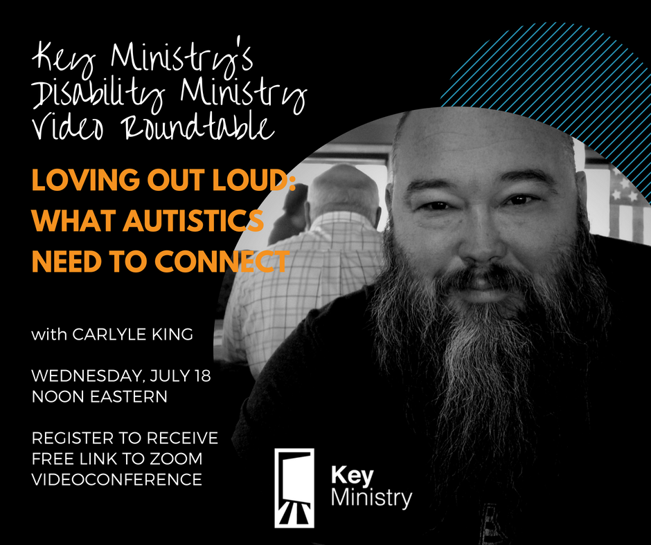 Disability Ministry Video Roundtable - Join autistic advocate Carlyle King on this month's Disability Ministry Video Roundtable (July 18 @ Noon eastern), where our topic is Loving Out Loud: What Autistics Need to Connect.Loneliness can be a source of distress for many autistic people. Snap judgments often prohibit friendships between neurotypical people and those with autism. Carlyle will share research and strategies to consider.Register to have the Zoom videoconference link emailed to you:http://www.keyministry.org/video-roundtable