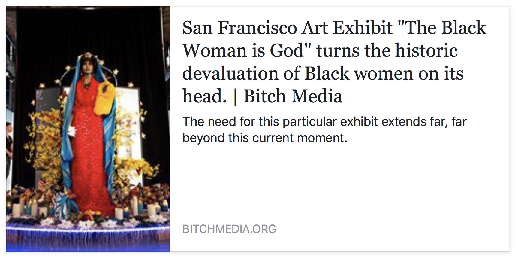 "Bapat, Sheila. ""San Francisco Art Exhibit ""The Black Woman Is God"" Turns the Historic Devaluation of Black Women on Its Head. | Bitch Media."" Bitch Media. N.p., 21 July 2016. Web. 22 July 2016."