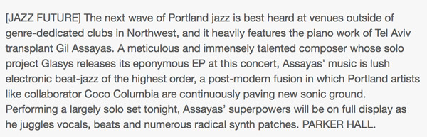 """"""" A meticulous and immensely talented composer whose solo project Glasys releases its eponymous EP at this concert, Assayas' music is lush electronic beat-jazz of the highest order """" -  Parker Hall, Willamette Week."""