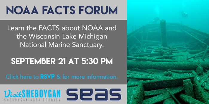 Learn the FACTS about NOAA and the Wisconsin-Lake Michigan National Marine Sanctuary.  Sept. 21 at 5:30 pm ~ Sheboygan Yacht Club  Panel Guests:   Kris Sarri, President/CEO, National Marine Sanctuary Foundation, Silver Spring, MD  Stephen D. Kroll , Diver and Member of the Thunder Bay National Marine Sanctuary Advisory Council, Alpena, MI  Mike Friis , Program Manager and Public Access Coordinator, Wetland Protection and Land Use Planning Coordinator, Wisconsin Coastal Management Program, Madison, WI  John Broihahn , State Archeologist, Historic Preservation and Public History, Wisconsin Historical Society, Madison, WI  Mayor Mike Vandersteen , City of Sheboygan, Sheboygan, WI  Moderator:  Leslie Kohler, Chairman, Sailing Education Association of Sheboygan (SEAS), Sheboygan, WI   Attendance limited to 100 - Register today  HERE