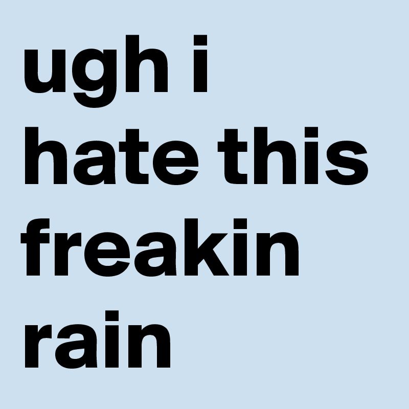 ugh-i-hate-this-freakin-rain.jpeg
