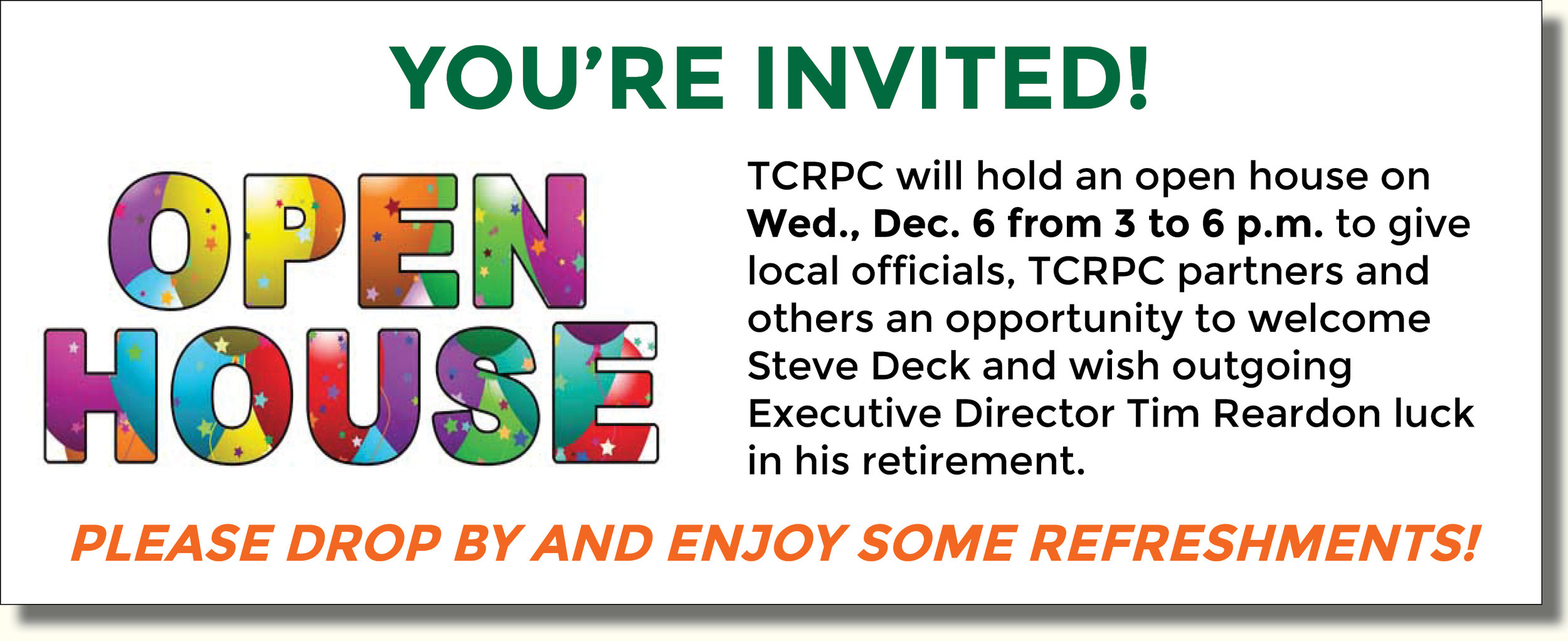 You're invited! TCRPC will hold an open house on Wed., Dec. 6 from 3 to 6 p.m. to give local officials, TCRPC partners and others an opportunity to welcome new Executive Director Steve Deck and wish Tim Reardon luck in his retirement. Refreshments will be served.