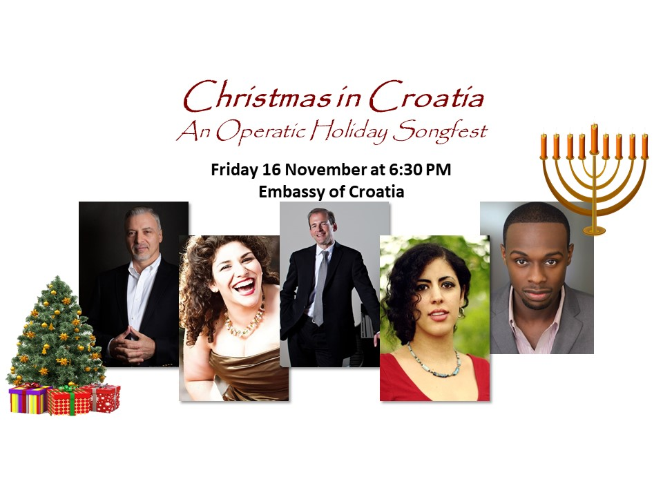 Christmas in Croatia: An Operatic Holiday Songfest - Celebrate the Christmas/Hanukkah Season with the Washington Opera SocietyUnder the gracious patronage of H. E. Pjer Šimunović, Ambassador of Croatia~Featuring: Fairouz Foty, Gustavo Ahualli, Natalie Conte, leading an all-star castAccompanied by Maestro Scott BeardLavish heavy hors d'oeuvres, Beer and Wine, & Desserts.~TICKETS: $65