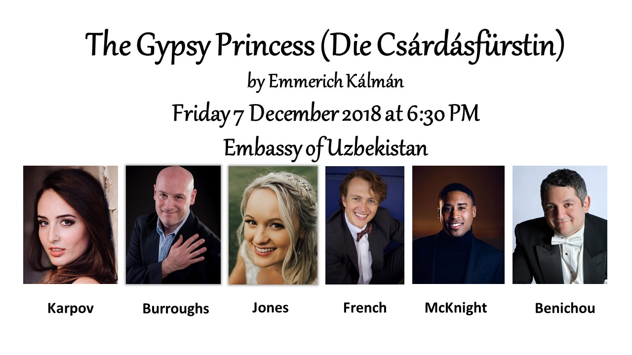 The Gypsy Princess,by Emmerich Kálmán - Under the gracious patronage of H.E. Javlon Vakhabov, Ambassador of Uzbekistan, the Washington Opera Society is proud to present, the Washington premiere of Emmerich Kálmán's romantic operetta Die Csárdásfürstin featuring the return to our stage of Suzanne Karpov as the Gypsy Princess (Sylva Varescu), with Peter Joshua Burroughs as Edwin Ronald, Joanna Jones as Countess Stasi, Jack French as Count Boni Káncsiánu, and Brandon Shaw McKnight as Feri von Kerekes. Return to the beginning of the 20h century and revisit the Austro-Hungarian Empire as we present one of the best-known and rarely produced German-language operettas in the repertoire.You're invited to join us as we usher in the holiday season with an unforgettable musical treat for the Nation's Capital. Emmerich Kálmán is one of the 3 best-known composers of operettas along with Johann Strauss and Franz Lehár. Our chorus and orchestra will be conducted by Maestro Julien Benichou.~Dinner service provided by Embassy Chef to include wines, beers, and luscious desserts which will precede the performance.