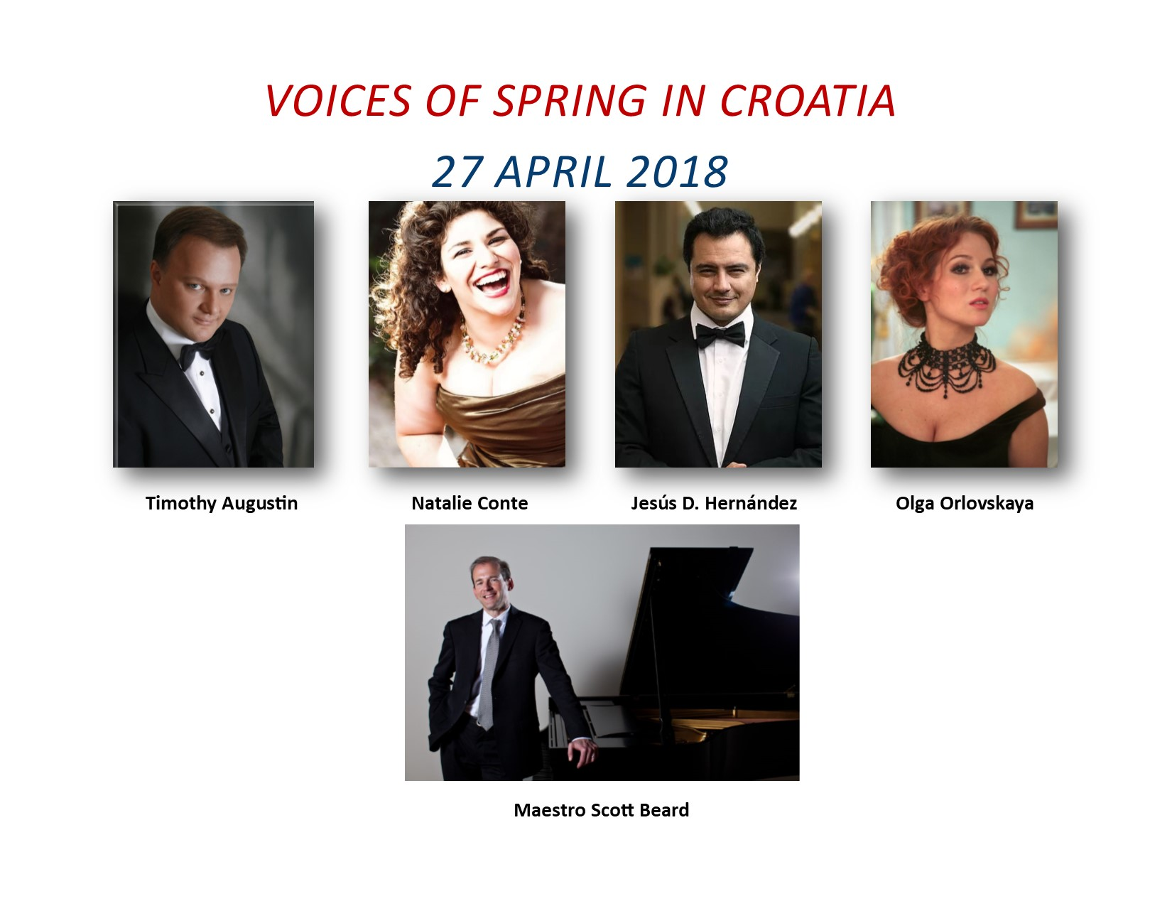 Voices of Spring in Croatia - Under the Gracious Patronage of H.E. Pjer Šimunović, Ambassador of CroatiaFeaturing: Olga Orlovskaya and Natalie ConteAccompanied by Tenors Timothy Augustin and Jesús Daniel HernándezPiano Accompaniment and the Washington Opera Society String EnsembleConducted by Maestro Scott BeardHors d'oeuvres, Desserts, Croatian Wines and Beers Served.$110.00 - Front Reserved$80.00 - Middle Reserved$60.00 - Rear Unreserved~A Michael J. Reilly Production