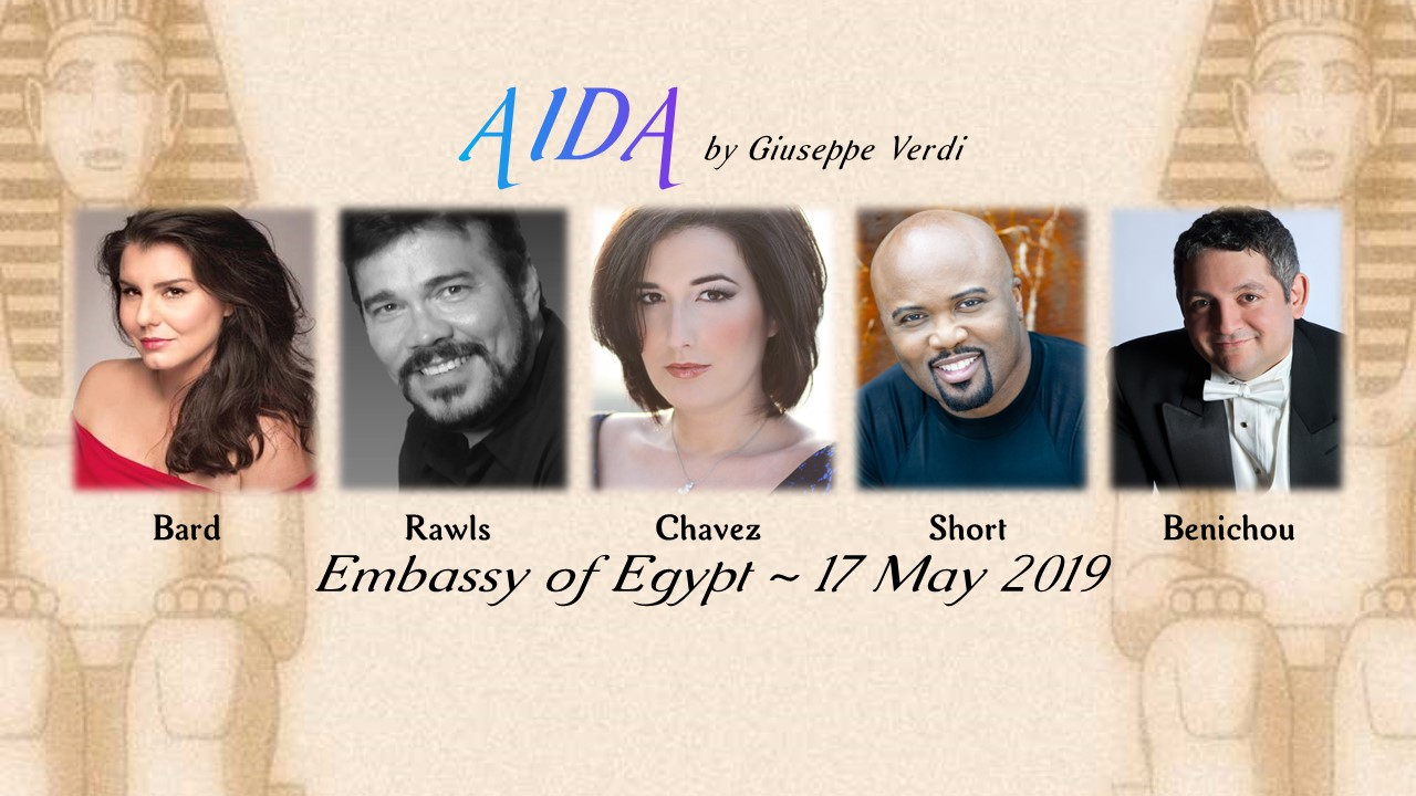 Aida by Giuseppe Verdi /Embassy of Egypt / FridayMay 17, 2019 - Under the Gracious Patronage of H. E. Yasser Reda Ambassador of the Arab Republic of Egypt and Mrs. Nahla RedaFeaturing: Rochelle Bard, Arnold Rawls, Lisa Chavez, & Kevin Short with Chorus and Orchestra conducted by Maestro Julien Benichou~Embassy of the Arab Republic of Egypt3521 International Court, NWWashington, DC 20008~Friday, 17 May 2019~6:30 PM ~ Reception7 PM ~ Dinner Provided by Award-Winning Embassy Chef8 PM ~ Performance~Tickets:Box Seat Reserved $250Front Seat Reserved $125Middle Unreserved $75Rear Unreserved $50~Reservations: InstantSeatsFor group sales, call: (202) 386-6008Business Attire
