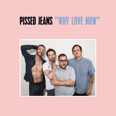 indie-music-and-television-blog-pissed-jeans-why-love-now-album-cover