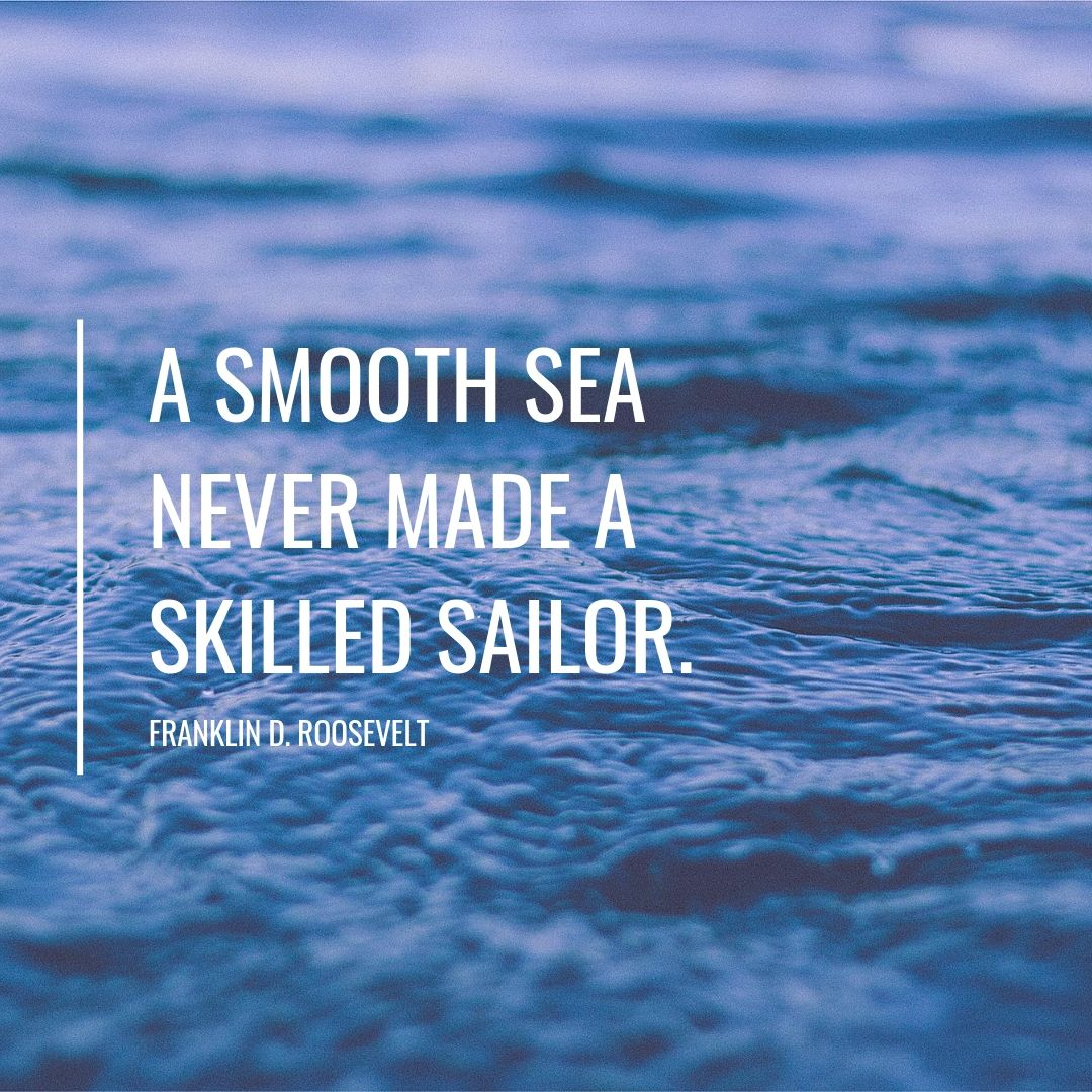 a smooth sea never made a skilled sailor..jpg
