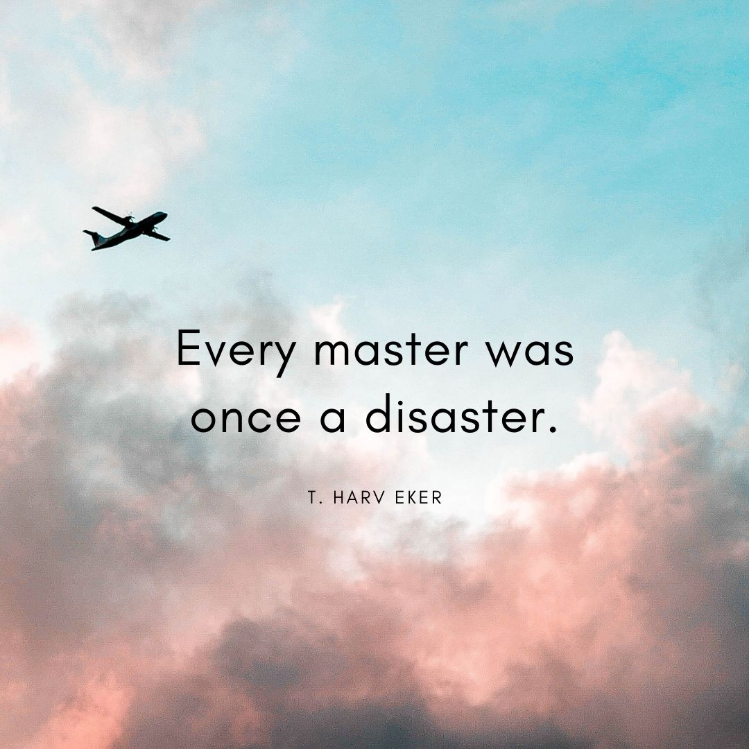 Every master was once a disaster. Every healer was once sicker than hell, at least once or ten dozen times.