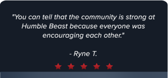 """You can tell that the community is strong at Humble Beast because everyone was encouraging each other."" - Ryne T."