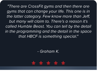 """There are CrossFit gyms and then there are gyms that can change your life. This one is in the latter category. Few know more than Jeff, but many will claim to. There's a reason it's called Humble Beast. You can tell by the detail in the programming and the detail in the space that HBCF is something special."" - Graham K."