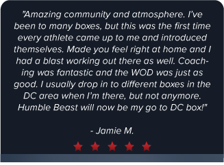 """Amazing community and atmosphere. I've been to many boxes, but this was the first time every athlete came up to me and introduced themselves. Made you feel right at home and I had a blast working out there as well. Coaching was fantastic and the WOD was just as good. I usually drop in to different boxes in the DC area when I'm there, but not anymore. Humble Beast will now be my go to DC box!"" - Jamie M."