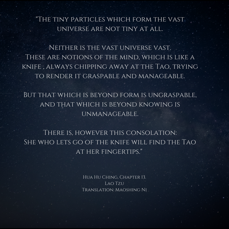 %22The tiny particles which form the vast universe are not tiny at all. Neither is the vast universe vast. These are notions of the mind, which is like a knife , always chipping away at the Tao, trying to render it gra.png