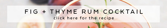 Click here for the fig and thyme rum cocktail recipe