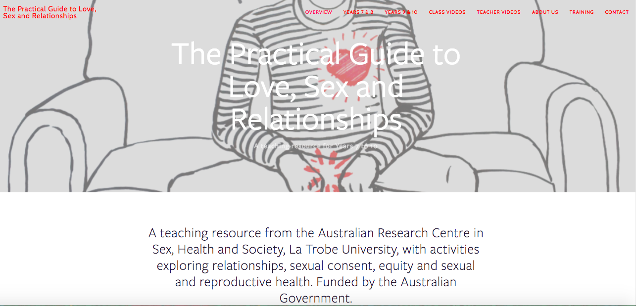 www.marieclaire.co.uk/ Sex education is finally teaching that sex can be pleasurable     http://mic.com/ A perfect demonstration of how sex ed should be taught    http://www.bustle.com/ 'Australia has always been leagues ahead of the United States'      The Practical Guide to Love, Sex and Relationships: a teaching resource for Years 7 to 10    from the Australian Research Centre in Sex, Health and Society, La Trobe University, funded by the Australian Government. Developed in line with the Australian Curriculum - Health and Physical Education. Written with Emeritus Professor Anne Mitchell and Mandy Hudson. Here is some recent international press about The Guide: