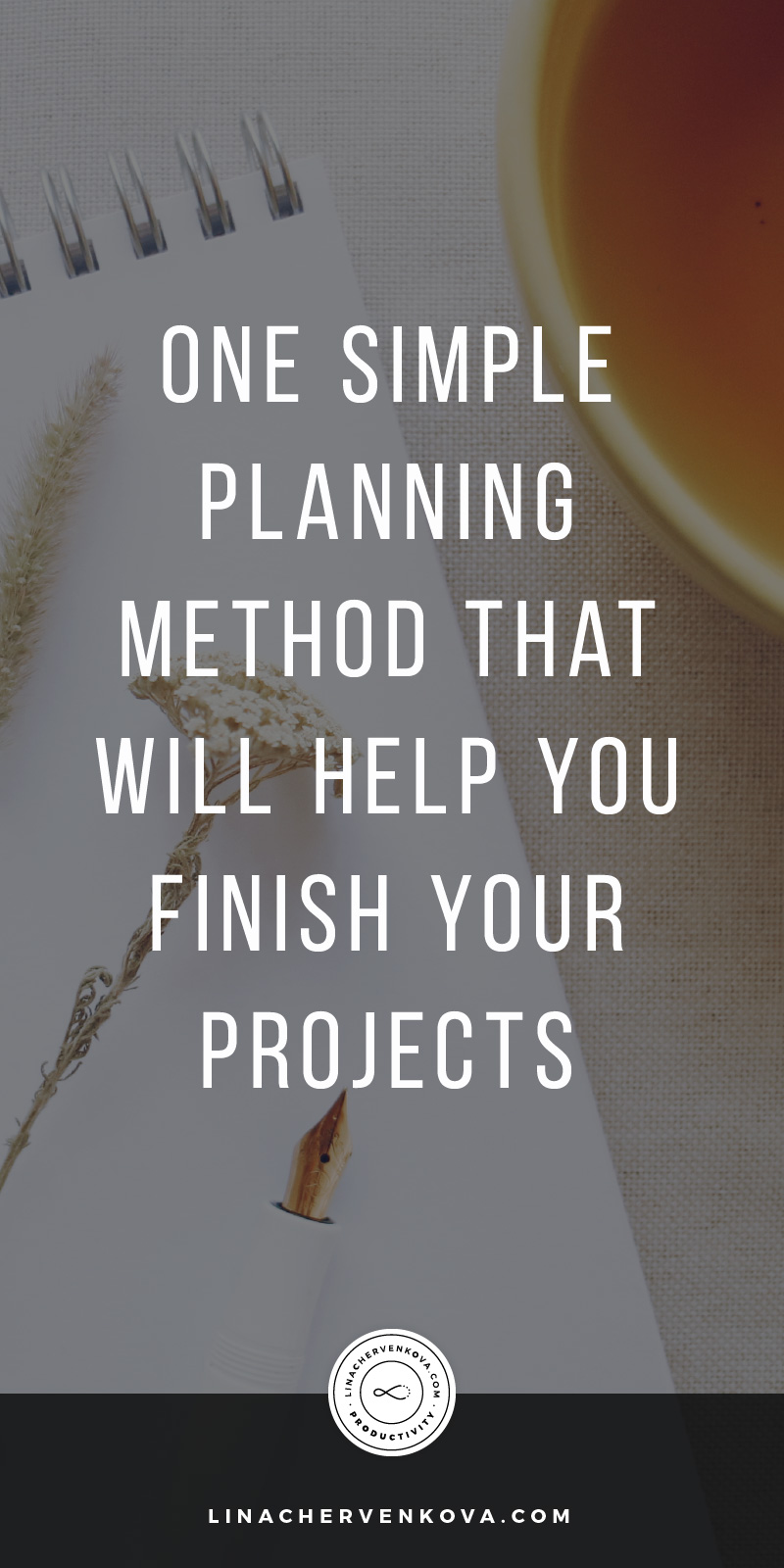 One Simple Planning Method That Will Help You Finish Your Projects Every Time | linachervenkova.com