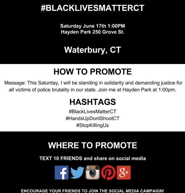 #BLACKLIVESMATTERCT    Saturday June 17th 1:00PM    Hayden Park 250 Grove St.    Waterbury, CT    HOW TO PROMOTE    Message: This Saturday, I will be standing in solidarity and demanding justice for all victims of police brutality in our state. Join me at Hayden Park at 1:00pm.    HASHTAGS    #BlackLivesMatterCT   #HandsUpDontShootCT   #StopKillingUs     WHERE TO PROMOTE    TEXT 10 FRIENDS and share on social media    ENCOURAGE YOUR FRIENDS TO JOIN THE SOCIAL MEDIA CAMPAIGN!