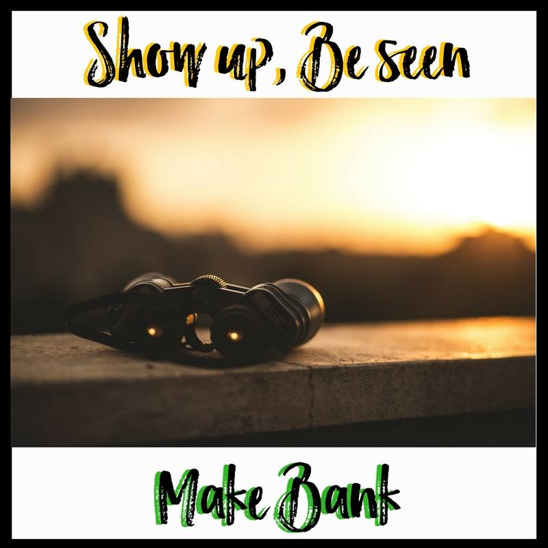 Show Up, Be Seen, Make Bank