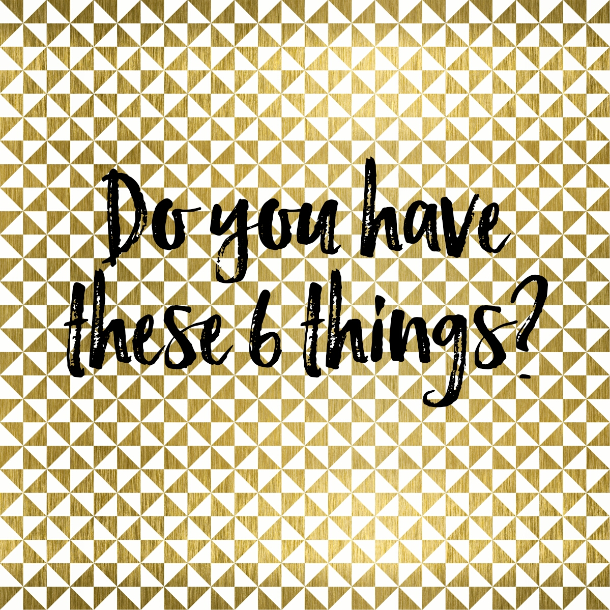 Do You Have These 6 Things?