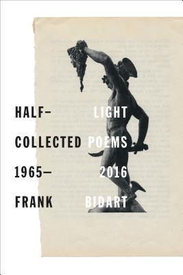 Frank Bidart ,  Half Light: Collected Poems 1965-2016